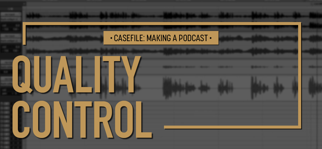 Casefile: Making a Podcast Episode 10 Quality Control